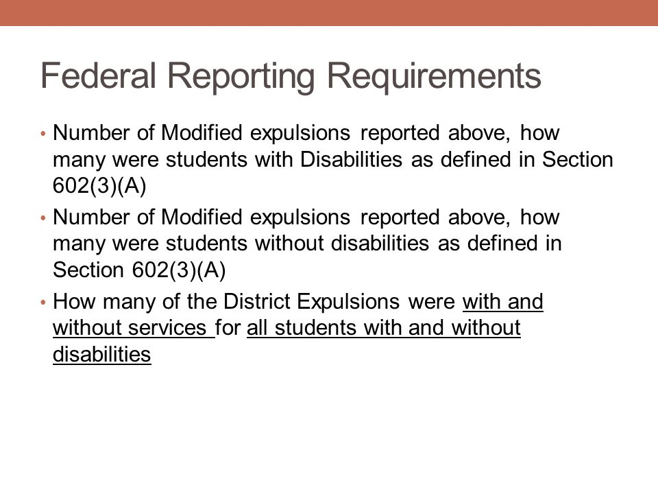Federal Reporting Requirements Number of Modified expulsions reported above, how many were students with Disabilities as defined in Section 602(3)(A) Number of Modified expulsions reported above, how many were students without disabilities as defined in Section 602(3)(A) How many of the District Expulsions were with and without services for all students with and without disabilities