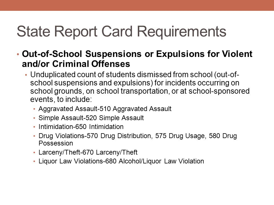 State Report Card Requirements Out-of-School Suspensions or Expulsions for Violent and/or Criminal Offenses Unduplicated count of students dismissed from school (out-of- school suspensions and expulsions) for incidents occurring on school grounds, on school transportation, or at school-sponsored events, to include: Aggravated Assault-510 Aggravated Assault Simple Assault-520 Simple Assault Intimidation-650 Intimidation Drug Violations-570 Drug Distribution, 575 Drug Usage, 580 Drug Possession Larceny/Theft-670 Larceny/Theft Liquor Law Violations-680 Alcohol/Liquor Law Violation