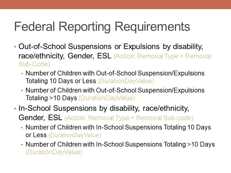 Federal Reporting Requirements Out-of-School Suspensions or Expulsions by disability, race/ethnicity, Gender, ESL (Action: Removal Type + Removal Sub-Code) Number of Children with Out-of-School Suspension/Expulsions Totaling 10 Days or Less (DurationDayValue) Number of Children with Out-of-School Suspension/Expulsions Totaling >10 Days (DurationDayValue) In-School Suspensions by disability, race/ethnicity, Gender, ESL (Action: Removal Type + Removal Sub-code) Number of Children with In-School Suspensions Totaling 10 Days or Less (DurationDayValue) Number of Children with In-School Suspensions Totaling >10 Days (DurationDayValue)