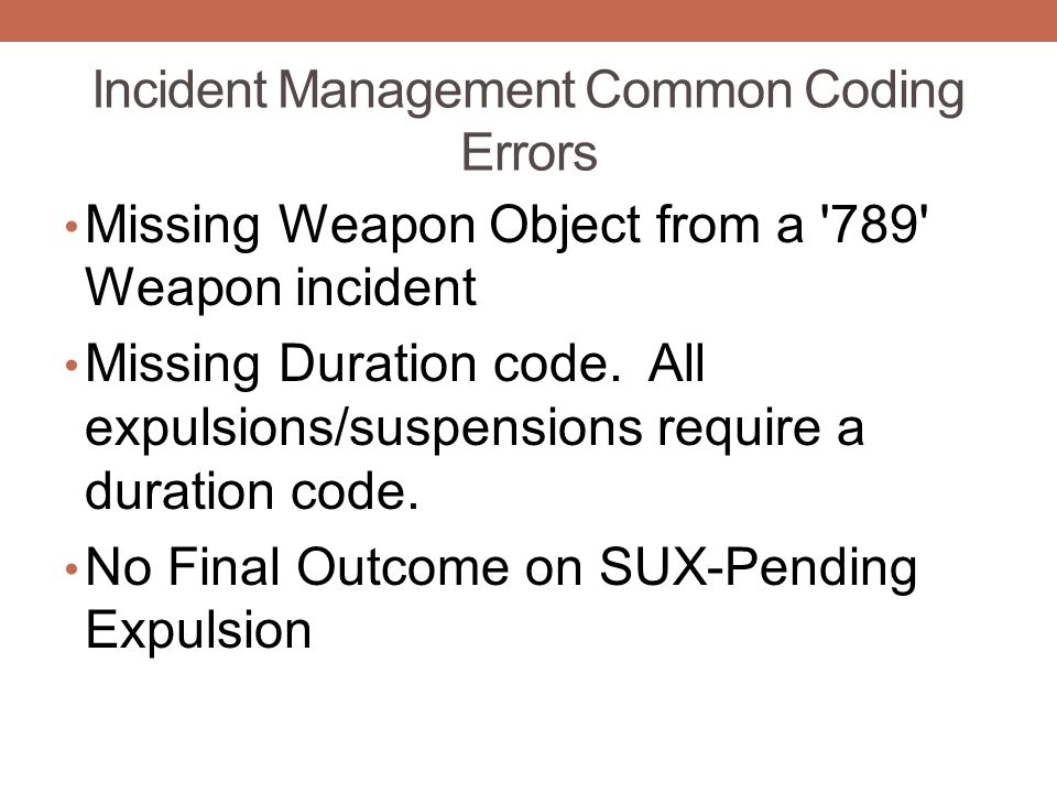 Incident Management Common Coding Errors Missing Weapon Object from a 789 Weapon incident Missing Duration code.