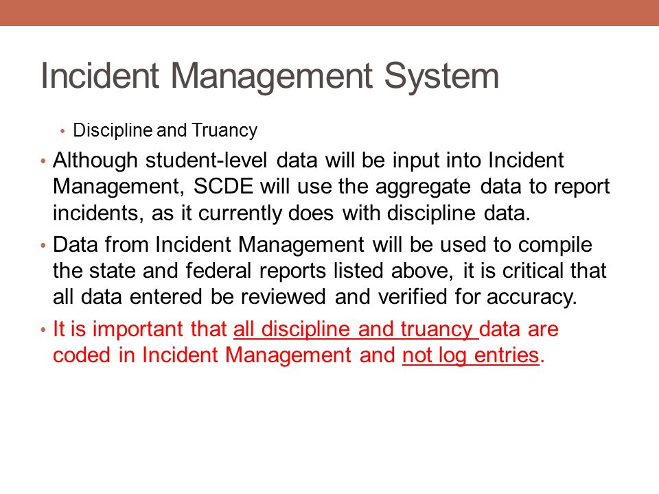 Incident Management System Discipline and Truancy Although student-level data will be input into Incident Management, SCDE will use the aggregate data to report incidents, as it currently does with discipline data.