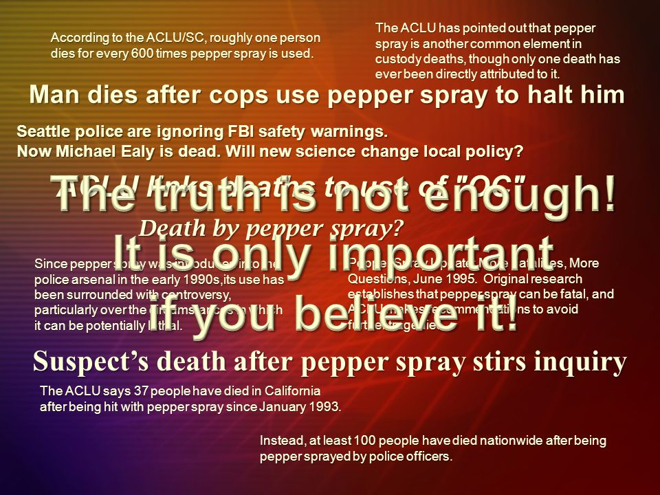 Man dies after cops use pepper spray to halt him ACLU links deaths to use of OC The ACLU has pointed out that pepper spray is another common element in custody deaths, though only one death has ever been directly attributed to it.