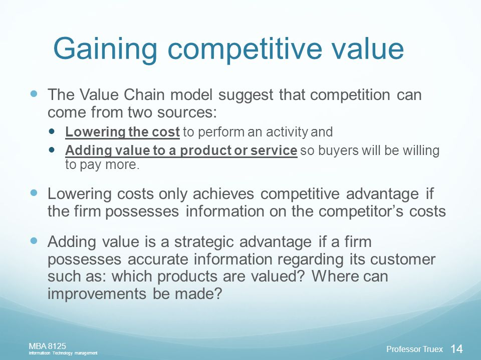 Professor Truex MBA 8125 Informatioon Technology management 14 Gaining competitive value The Value Chain model suggest that competition can come from two sources: Lowering the cost to perform an activity and Adding value to a product or service so buyers will be willing to pay more.