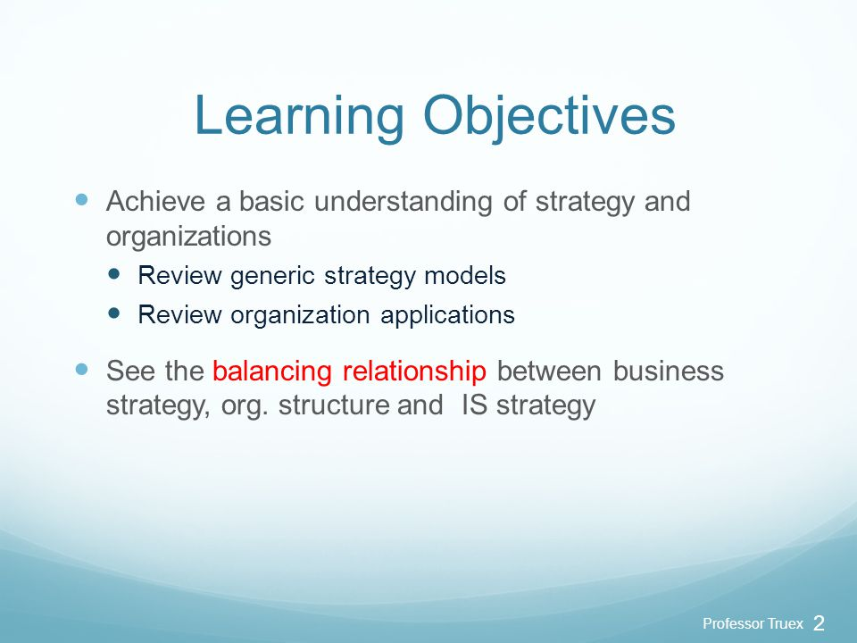 Professor Truex 2 Learning Objectives Achieve a basic understanding of strategy and organizations Review generic strategy models Review organization applications See the balancing relationship between business strategy, org.