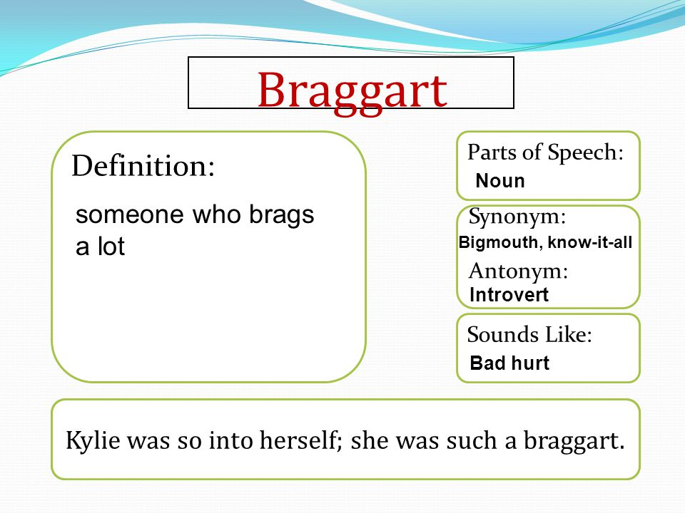 Braggart Word used in a sentence Sounds Like: Synonym: Antonym: Parts of Speech: Definition: Kylie was so into herself; she was such a braggart.