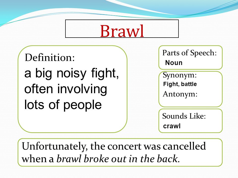 Brawl Word used in a sentence Sounds Like: Synonym: Antonym: Parts of Speech: Definition: Unfortunately, the concert was cancelled when a brawl broke out in the back.