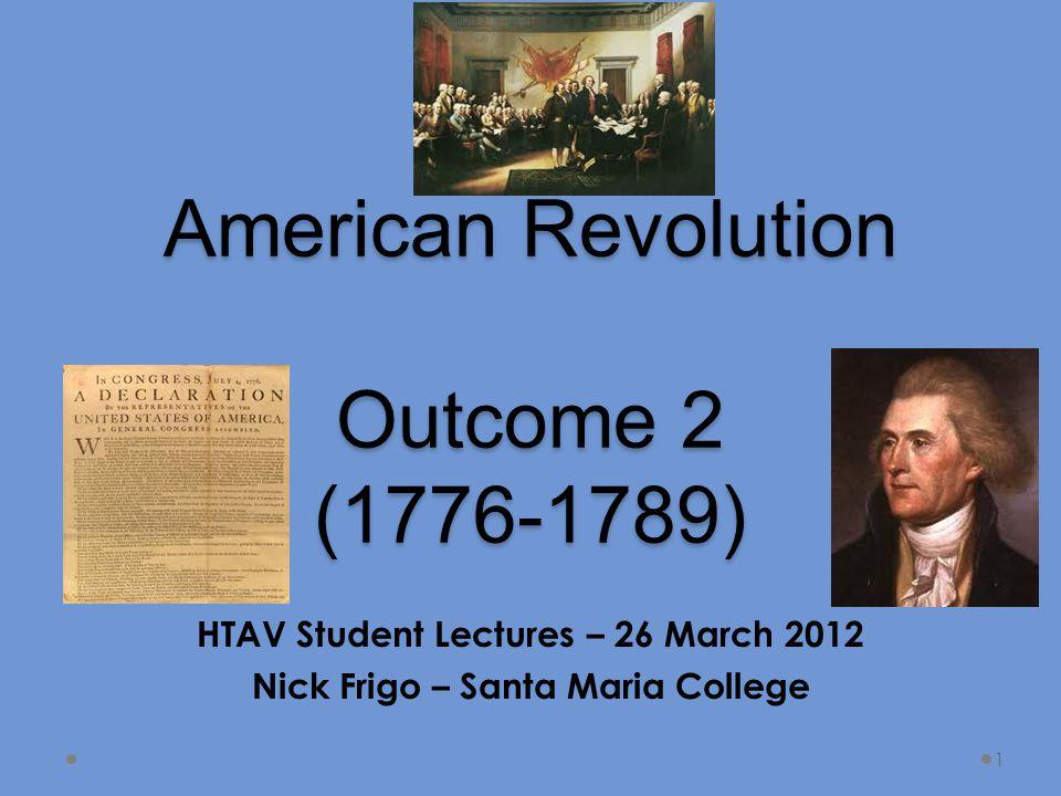 American Revolution Outcome 2 (1776-1789) HTAV Student Lectures – 26 March 2012 Nick Frigo – Santa Maria College 1