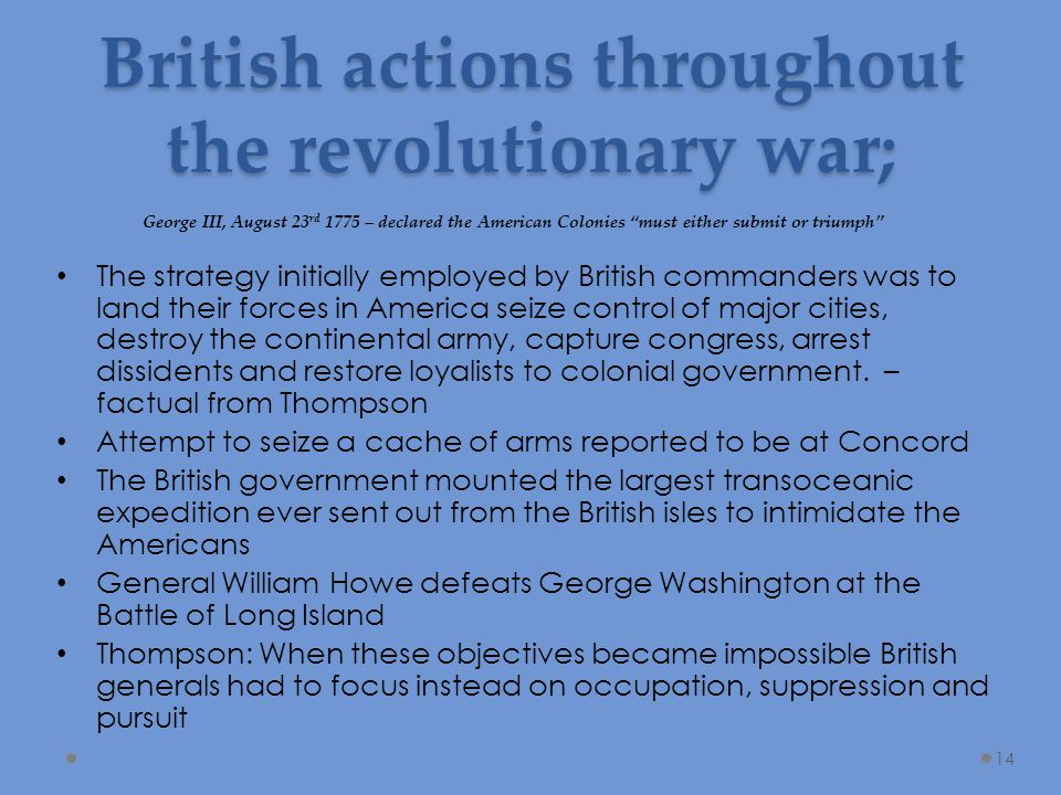 British actions throughout the revolutionary war; The strategy initially employed by British commanders was to land their forces in America seize control of major cities, destroy the continental army, capture congress, arrest dissidents and restore loyalists to colonial government.
