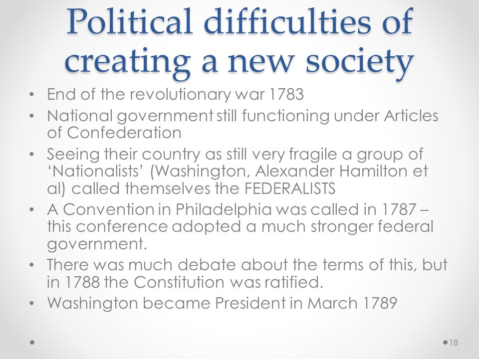 Political difficulties of creating a new society End of the revolutionary war 1783 National government still functioning under Articles of Confederation Seeing their country as still very fragile a group of 'Nationalists' (Washington, Alexander Hamilton et al) called themselves the FEDERALISTS A Convention in Philadelphia was called in 1787 – this conference adopted a much stronger federal government.