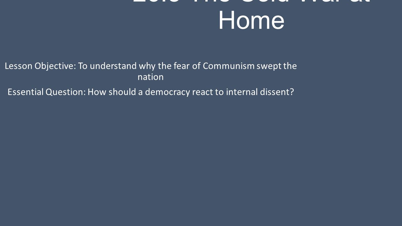 26.3 The Cold War at Home Lesson Objective: To understand why the fear of Communism swept the nation Essential Question: How should a democracy react to internal dissent