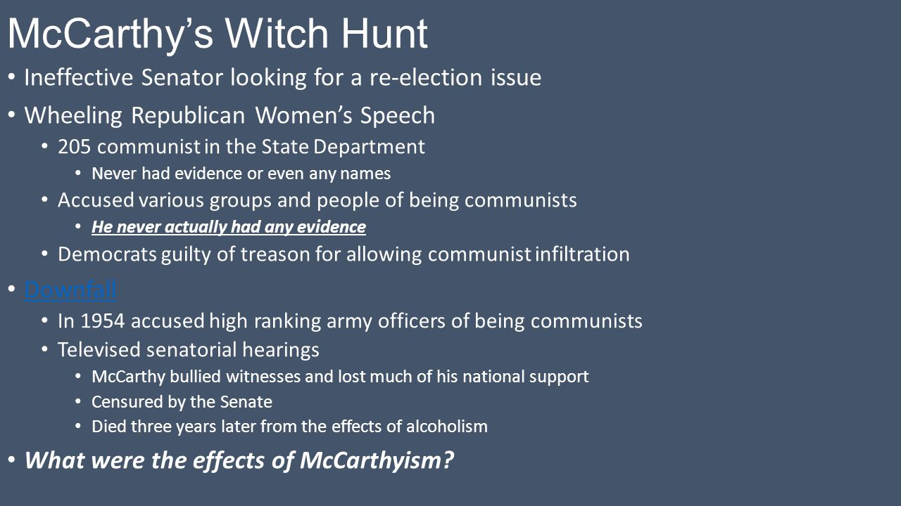 McCarthy's Witch Hunt Ineffective Senator looking for a re-election issue Wheeling Republican Women's Speech 205 communist in the State Department Never had evidence or even any names Accused various groups and people of being communists He never actually had any evidence Democrats guilty of treason for allowing communist infiltration Downfall In 1954 accused high ranking army officers of being communists Televised senatorial hearings McCarthy bullied witnesses and lost much of his national support Censured by the Senate Died three years later from the effects of alcoholism What were the effects of McCarthyism