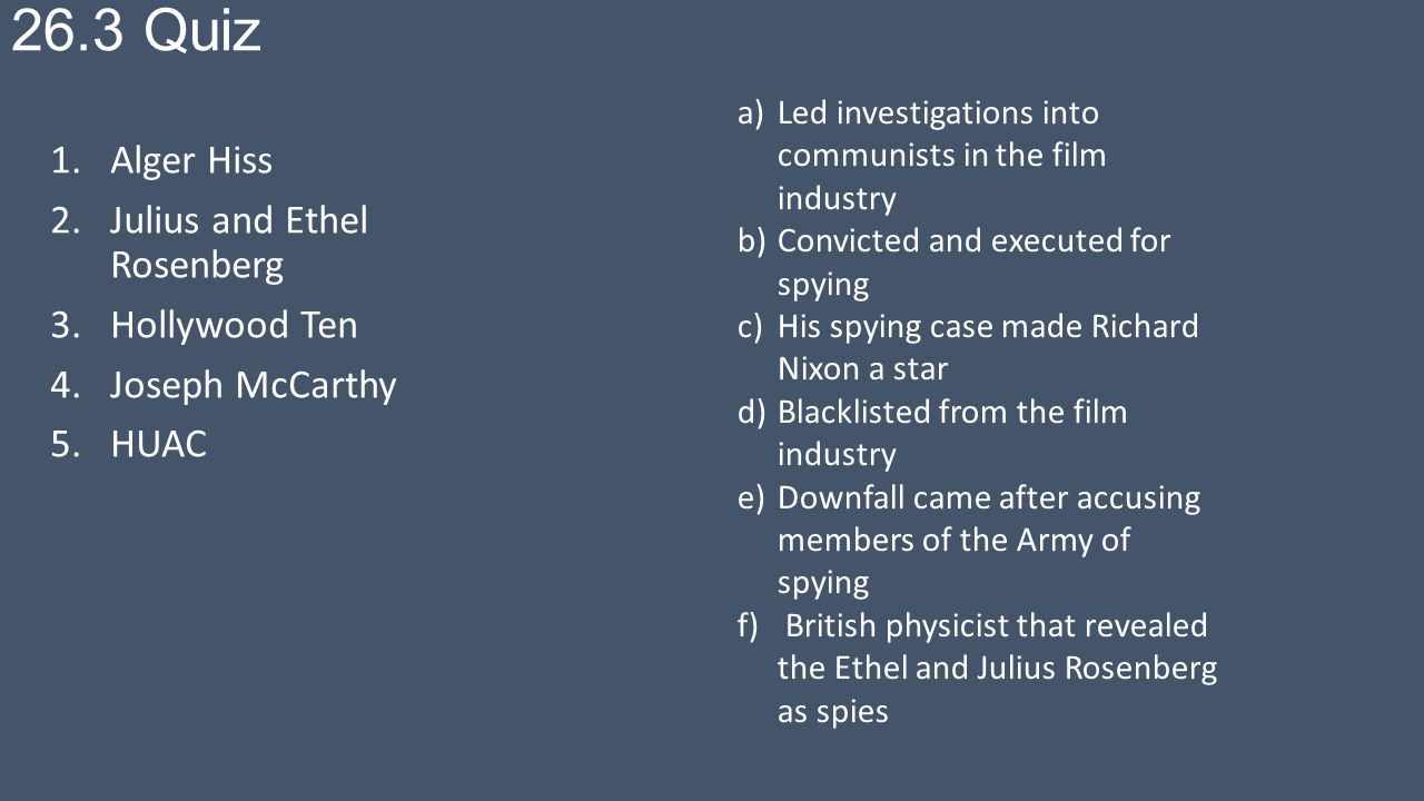 26.3 Quiz 1.Alger Hiss 2.Julius and Ethel Rosenberg 3.Hollywood Ten 4.Joseph McCarthy 5.HUAC a)Led investigations into communists in the film industry b)Convicted and executed for spying c)His spying case made Richard Nixon a star d)Blacklisted from the film industry e)Downfall came after accusing members of the Army of spying f) British physicist that revealed the Ethel and Julius Rosenberg as spies