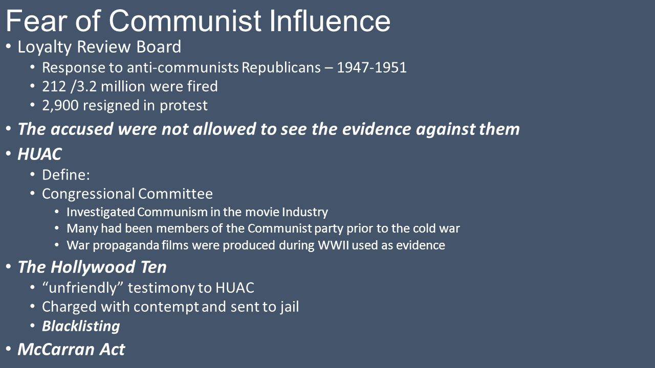 Fear of Communist Influence Loyalty Review Board Response to anti-communists Republicans – 1947-1951 212 /3.2 million were fired 2,900 resigned in protest The accused were not allowed to see the evidence against them HUAC Define: Congressional Committee Investigated Communism in the movie Industry Many had been members of the Communist party prior to the cold war War propaganda films were produced during WWII used as evidence The Hollywood Ten unfriendly testimony to HUAC Charged with contempt and sent to jail Blacklisting McCarran Act
