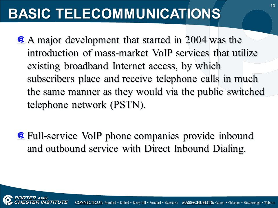 10 A major development that started in 2004 was the introduction of mass-market VoIP services that utilize existing broadband Internet access, by which subscribers place and receive telephone calls in much the same manner as they would via the public switched telephone network (PSTN).