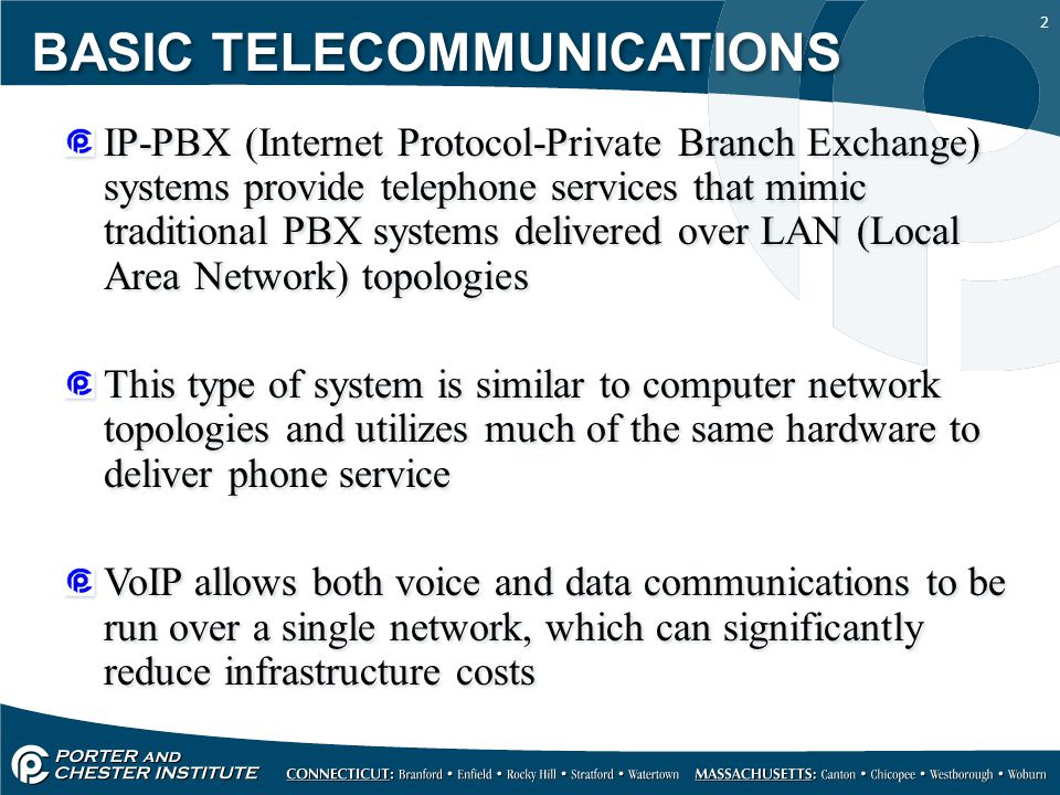 2 IP-PBX (Internet Protocol-Private Branch Exchange) systems provide telephone services that mimic traditional PBX systems delivered over LAN (Local Area Network) topologies This type of system is similar to computer network topologies and utilizes much of the same hardware to deliver phone service VoIP allows both voice and data communications to be run over a single network, which can significantly reduce infrastructure costs IP-PBX (Internet Protocol-Private Branch Exchange) systems provide telephone services that mimic traditional PBX systems delivered over LAN (Local Area Network) topologies This type of system is similar to computer network topologies and utilizes much of the same hardware to deliver phone service VoIP allows both voice and data communications to be run over a single network, which can significantly reduce infrastructure costs BASIC TELECOMMUNICATIONS