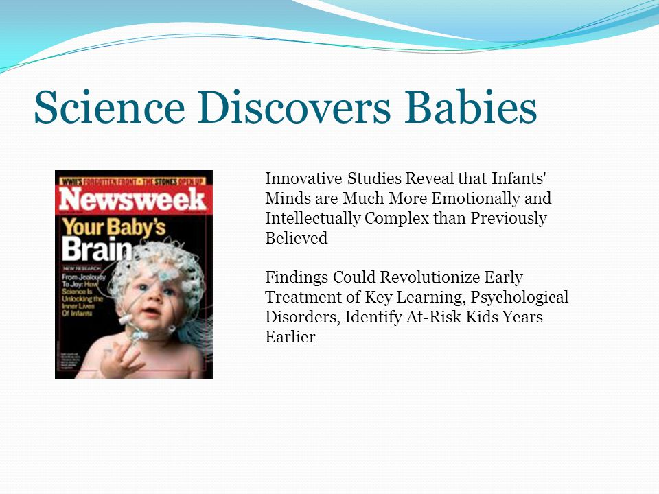 Science Discovers Babies Innovative Studies Reveal that Infants Minds are Much More Emotionally and Intellectually Complex than Previously Believed Findings Could Revolutionize Early Treatment of Key Learning, Psychological Disorders, Identify At-Risk Kids Years Earlier