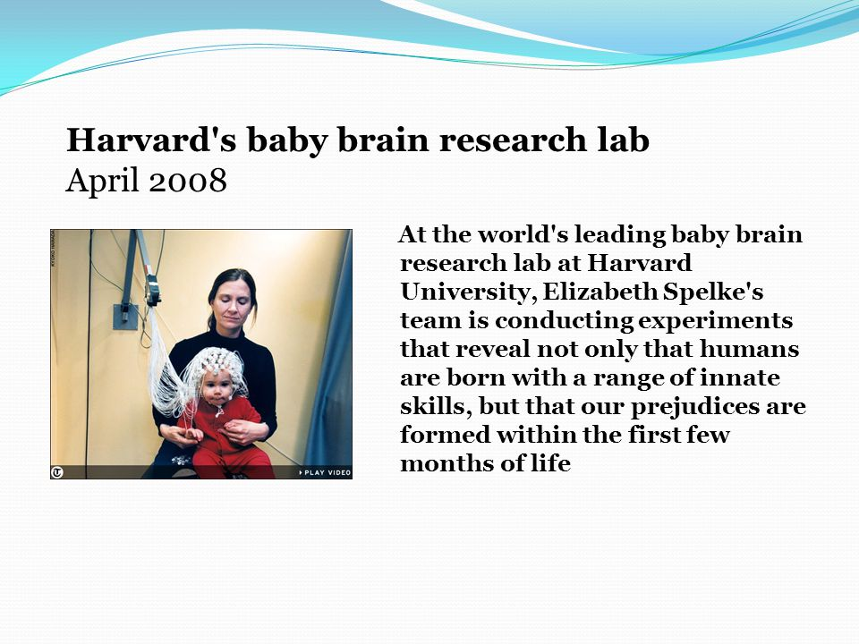 At the world s leading baby brain research lab at Harvard University, Elizabeth Spelke s team is conducting experiments that reveal not only that humans are born with a range of innate skills, but that our prejudices are formed within the first few months of life Harvard s baby brain research lab April 2008