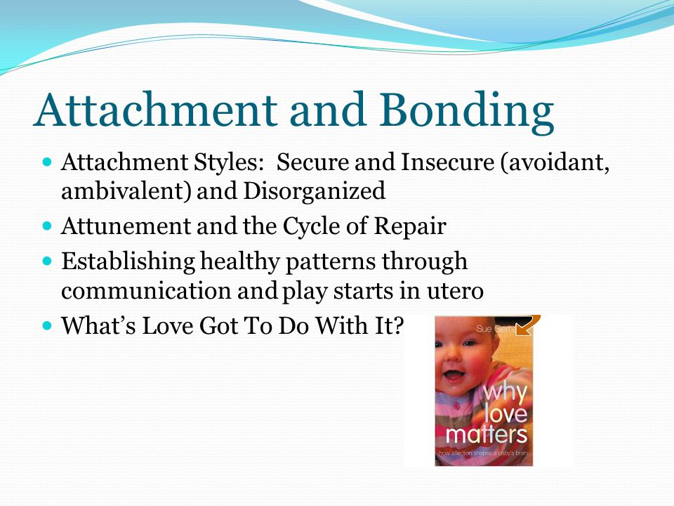 Attachment and Bonding Attachment Styles: Secure and Insecure (avoidant, ambivalent) and Disorganized Attunement and the Cycle of Repair Establishing healthy patterns through communication and play starts in utero What's Love Got To Do With It