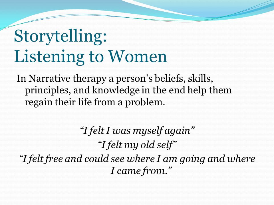 Storytelling: Listening to Women In Narrative therapy a person s beliefs, skills, principles, and knowledge in the end help them regain their life from a problem.