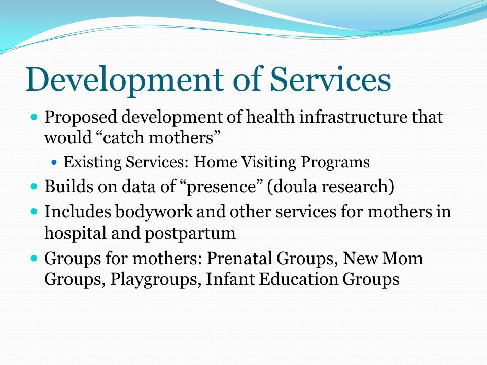 Development of Services Proposed development of health infrastructure that would catch mothers Existing Services: Home Visiting Programs Builds on data of presence (doula research) Includes bodywork and other services for mothers in hospital and postpartum Groups for mothers: Prenatal Groups, New Mom Groups, Playgroups, Infant Education Groups
