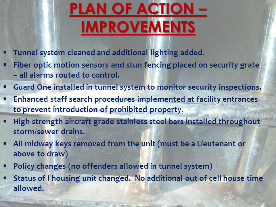 PLAN OF ACTION – IMPROVEMENTS  Tunnel system cleaned and additional lighting added.  Fiber optic motion sensors and stun fencing placed on security