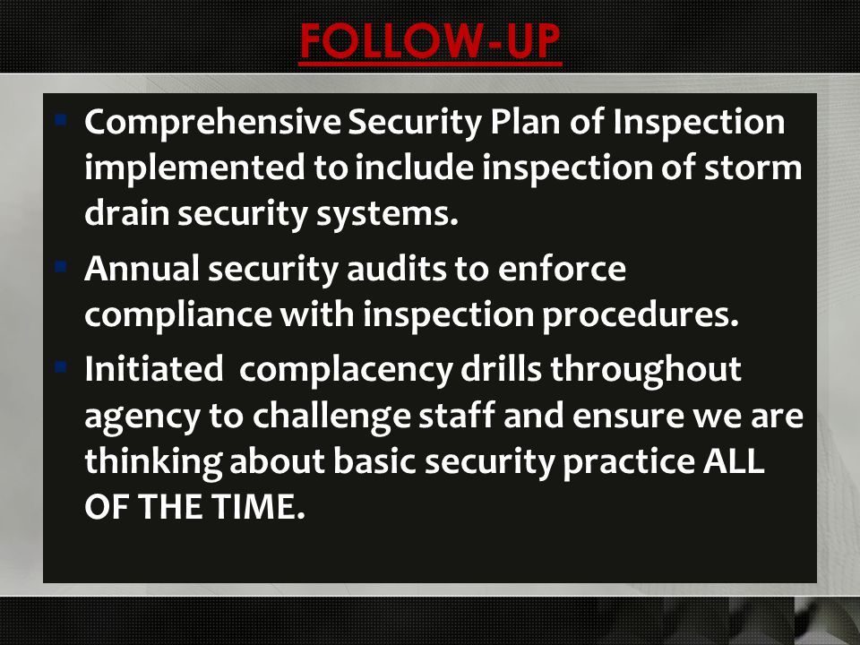 FOLLOW-UP  Comprehensive Security Plan of Inspection implemented to include inspection of storm drain security systems.  Annual security audits to e