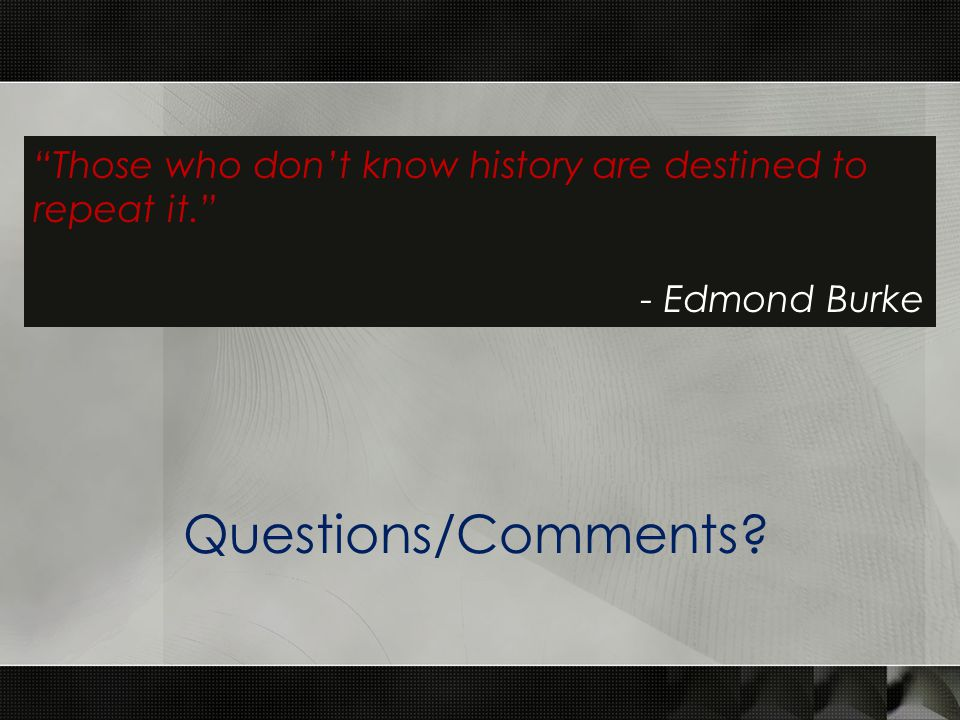 Those who don't know history are destined to repeat it. - Edmond Burke Questions/Comments