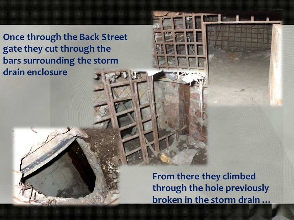 Once through the Back Street gate they cut through the bars surrounding the storm drain enclosure From there they climbed through the hole previously