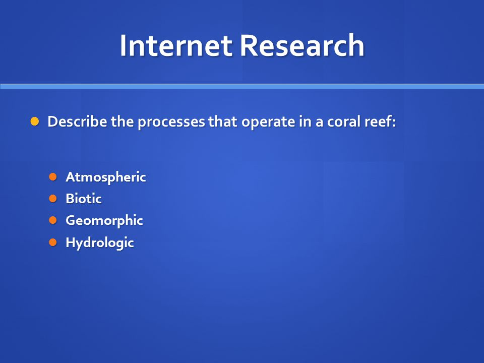 Internet Research Describe the processes that operate in a coral reef: Describe the processes that operate in a coral reef: Atmospheric Atmospheric Biotic Biotic Geomorphic Geomorphic Hydrologic Hydrologic