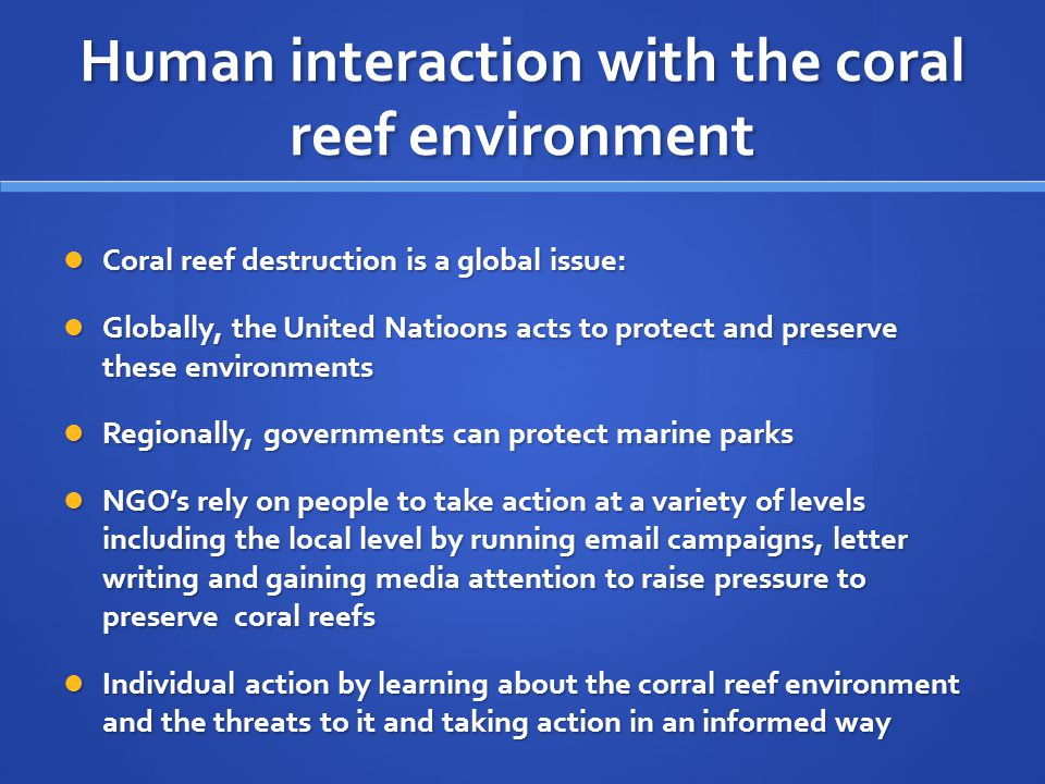 Human interaction with the coral reef environment Coral reef destruction is a global issue: Coral reef destruction is a global issue: Globally, the United Nati0ons acts to protect and preserve these environments Globally, the United Nati0ons acts to protect and preserve these environments Regionally, governments can protect marine parks Regionally, governments can protect marine parks NGO's rely on people to take action at a variety of levels including the local level by running email campaigns, letter writing and gaining media attention to raise pressure to preserve coral reefs NGO's rely on people to take action at a variety of levels including the local level by running email campaigns, letter writing and gaining media attention to raise pressure to preserve coral reefs Individual action by learning about the corral reef environment and the threats to it and taking action in an informed way Individual action by learning about the corral reef environment and the threats to it and taking action in an informed way