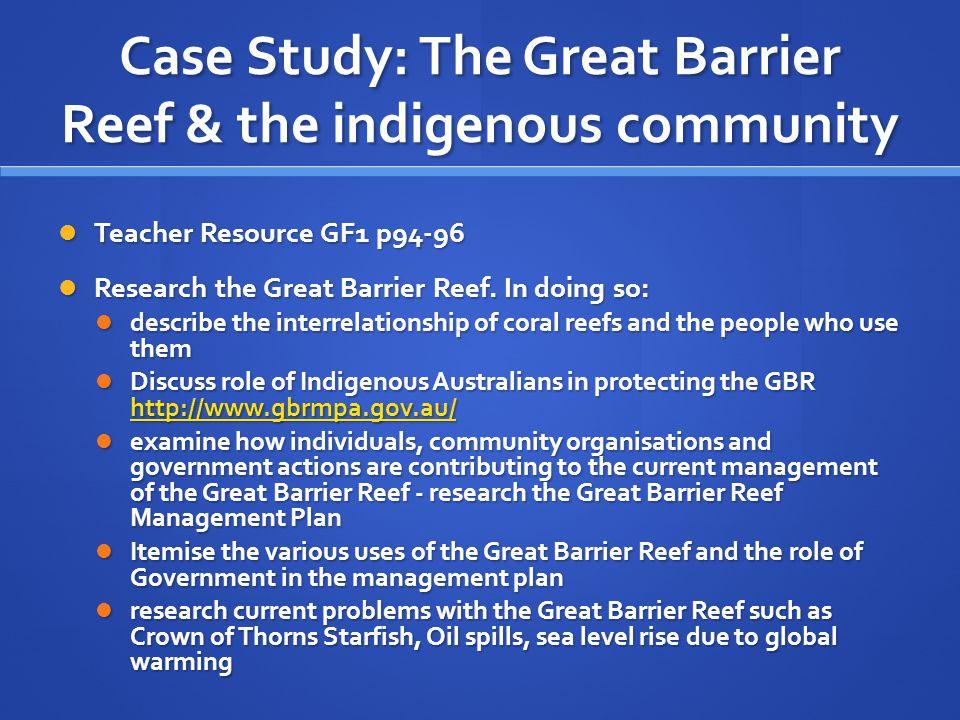 Case Study: The Great Barrier Reef & the indigenous community Teacher Resource GF1 p94-96 Teacher Resource GF1 p94-96 Research the Great Barrier Reef.