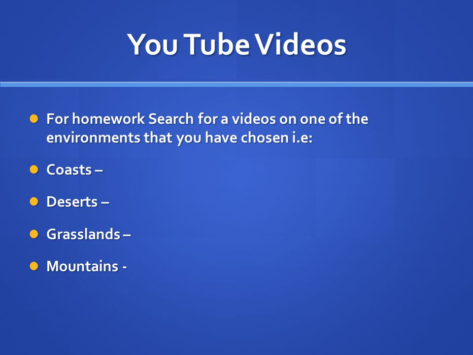 You Tube Videos For homework Search for a videos on one of the environments that you have chosen i.e: For homework Search for a videos on one of the environments that you have chosen i.e: Coasts – Coasts – Deserts – Deserts – Grasslands – Grasslands – Mountains - Mountains -