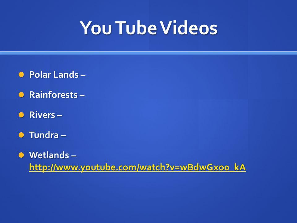 You Tube Videos Polar Lands – Polar Lands – Rainforests – Rainforests – Rivers – Rivers – Tundra – Tundra – Wetlands – http://www.youtube.com/watch?v=wBdwGxo0_kA Wetlands – http://www.youtube.com/watch?v=wBdwGxo0_kA http://www.youtube.com/watch?v=wBdwGxo0_kA