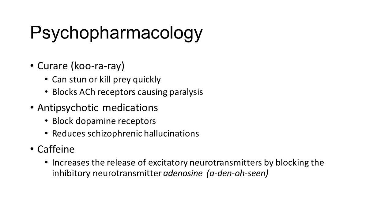 Psychopharmacology Curare (koo-ra-ray) Can stun or kill prey quickly Blocks ACh receptors causing paralysis Antipsychotic medications Block dopamine r