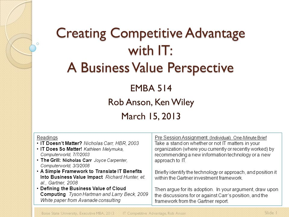 Boise State University, Executive MBA, 2013 IT Competitive Advantage, Rob Anson Slide 12 Disruption and the 7 S's Vision for Disruption Identifying and creating opportunities for temporary advantage through understanding Stakeholder Satisfaction Strategic Soothsaying Directed at identifying new ways to serve existing customers better or new customers that are not currently served by others Tactics for Disruption Seizing the initiative to gain advantage by Shifting the rules Signaling Simultaneous and sequential strategic thrusts With actions that shape, mold, or influence the direction or nature of the competitors response Capability for Disruption Sustaining momentum by developing flexible capacities for Speed Surprise That can be applied across actions to build temporary advantages Market Disruption (Pearlson & Saunders, 2010)