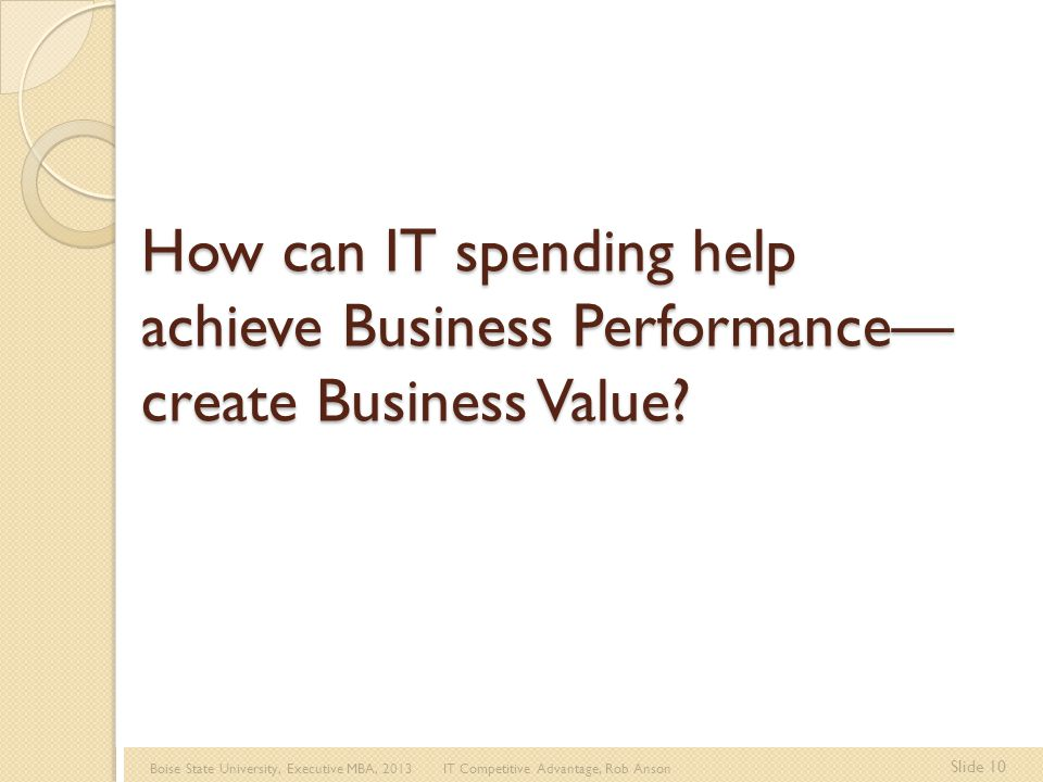 Boise State University, Executive MBA, 2013 IT Competitive Advantage, Rob Anson Slide 10 How can IT spending help achieve Business Performance— create Business Value