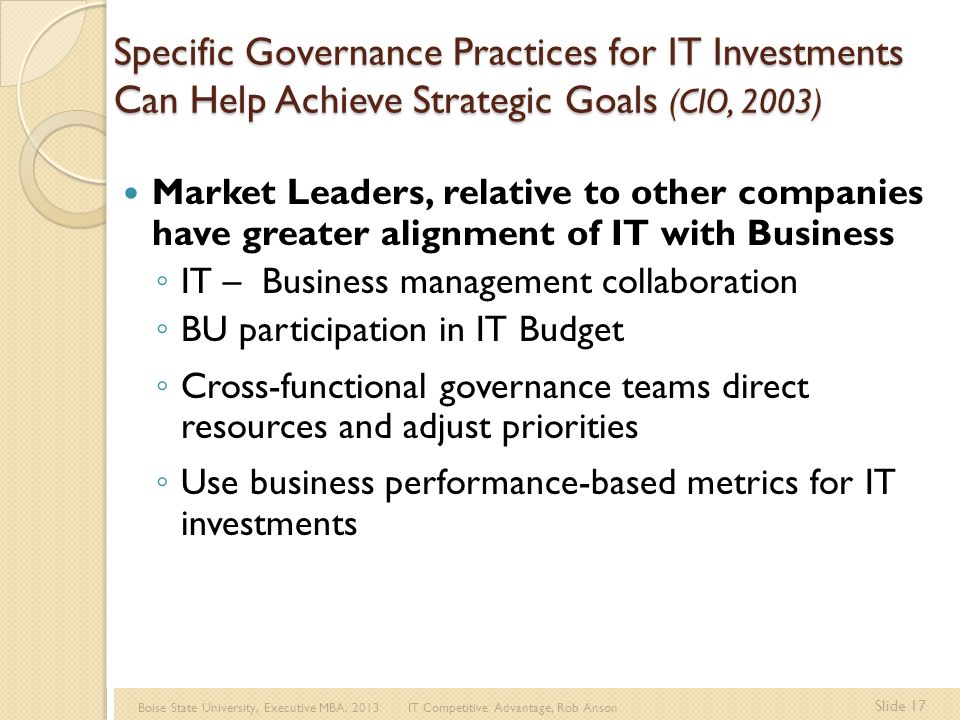 Boise State University, Executive MBA, 2013 IT Competitive Advantage, Rob Anson Slide 17 Specific Governance Practices for IT Investments Can Help Achieve Strategic Goals (CIO, 2003) Market Leaders, relative to other companies have greater alignment of IT with Business ◦ IT – Business management collaboration ◦ BU participation in IT Budget ◦ Cross-functional governance teams direct resources and adjust priorities ◦ Use business performance-based metrics for IT investments