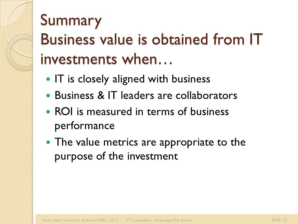 Boise State University, Executive MBA, 2013 IT Competitive Advantage, Rob Anson Slide 22 Summary Business value is obtained from IT investments when… IT is closely aligned with business Business & IT leaders are collaborators ROI is measured in terms of business performance The value metrics are appropriate to the purpose of the investment