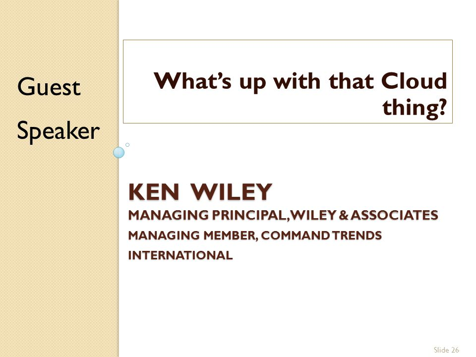 Slide 26 KEN WILEY MANAGING PRINCIPAL, WILEY & ASSOCIATES MANAGING MEMBER, COMMAND TRENDS INTERNATIONAL What's up with that Cloud thing.