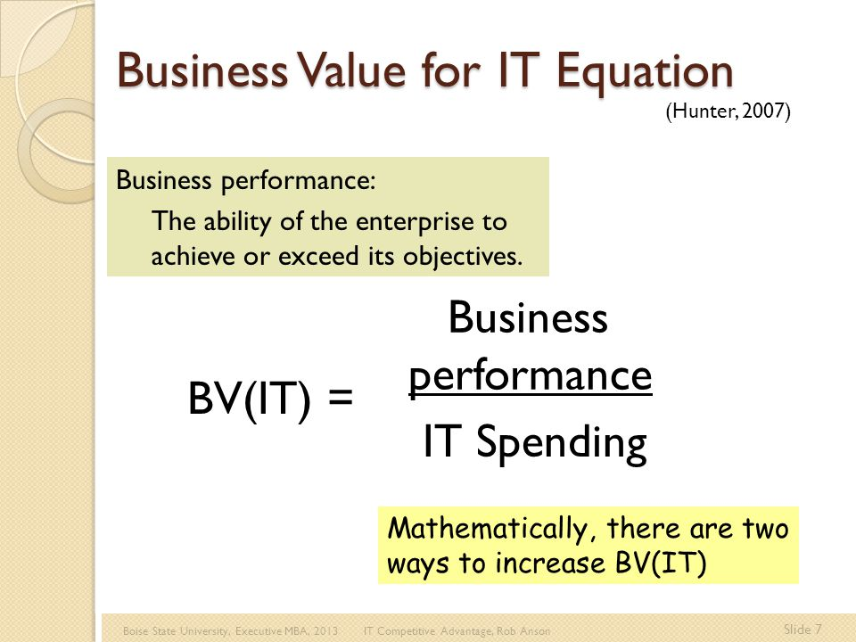 Boise State University, Executive MBA, 2013 IT Competitive Advantage, Rob Anson Slide 8 BV(IT) = Business performance IT Spending Option One IT Spending is a cost to minimize in order to improve the business value of IT How can you improve the Business Value of IT spending.