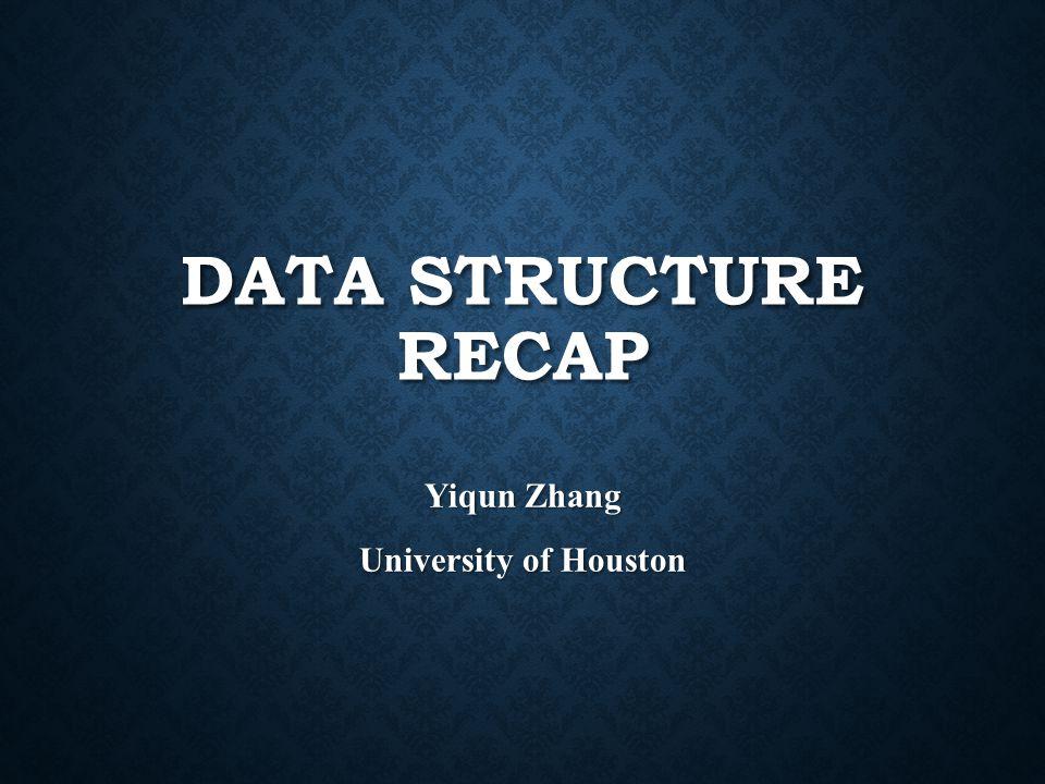 DATA STRUCTURE RECAP Yiqun Zhang University of Houston