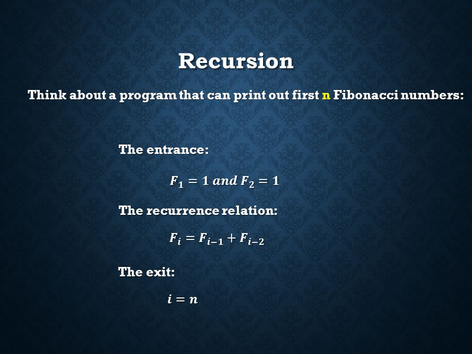 Recursion A recursion function must have: An entrance (initial conditions) An entrance (initial conditions) A recurrence relation A recurrence relation An exit (cannot be a infinite loop) An exit (cannot be a infinite loop)