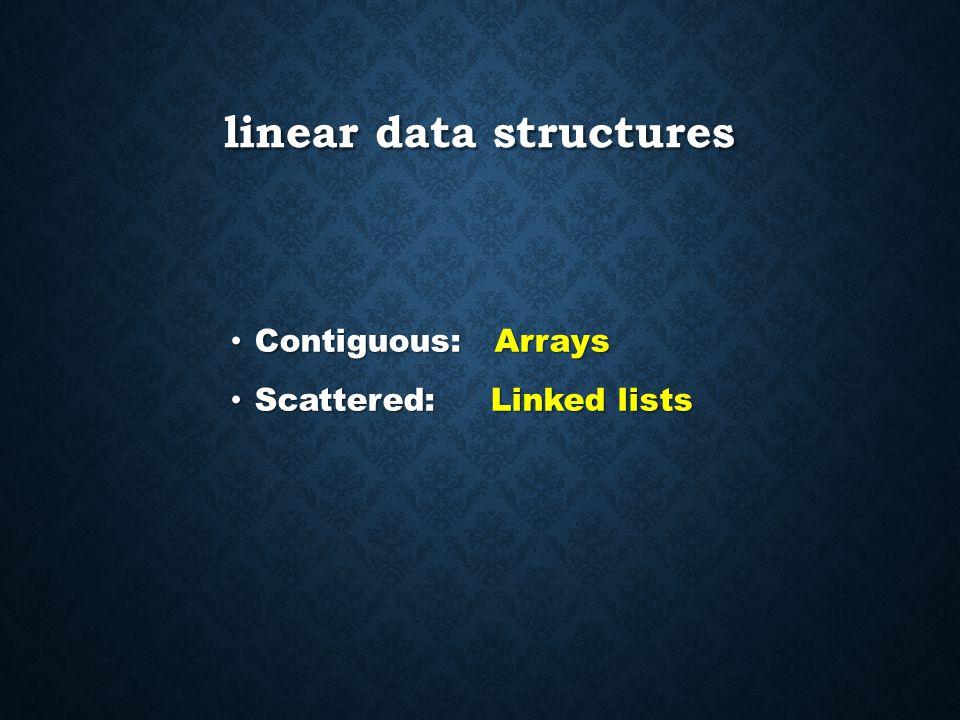 linear data structures Contiguous: Arrays Contiguous: Arrays Scattered: Linked lists Scattered: Linked lists