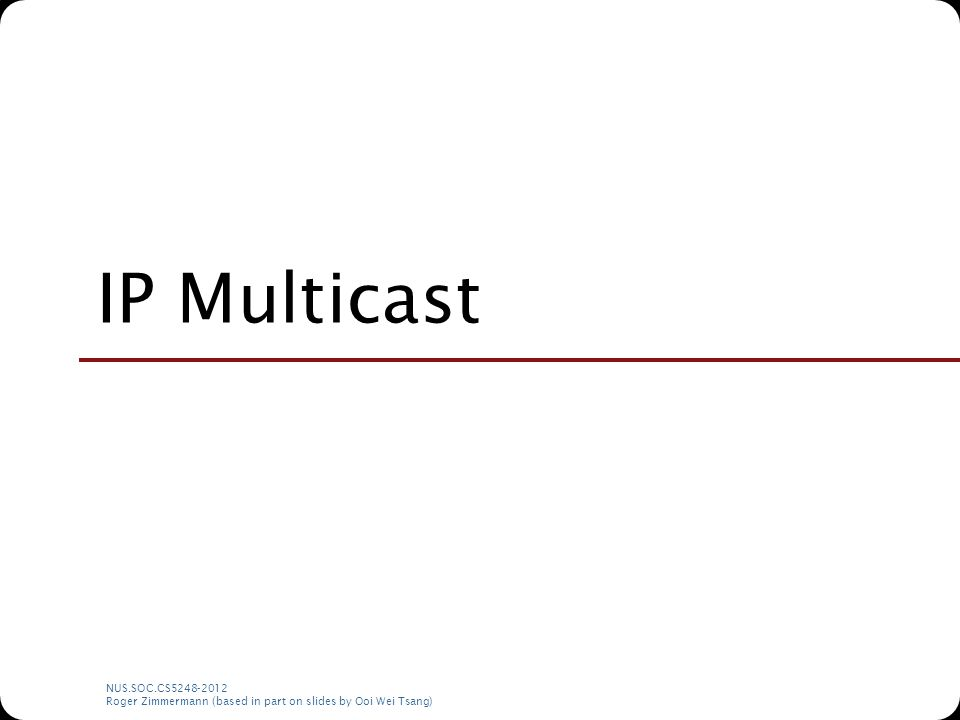 NUS.SOC.CS5248-2012 Roger Zimmermann (based in part on slides by Ooi Wei Tsang) IP Multicast