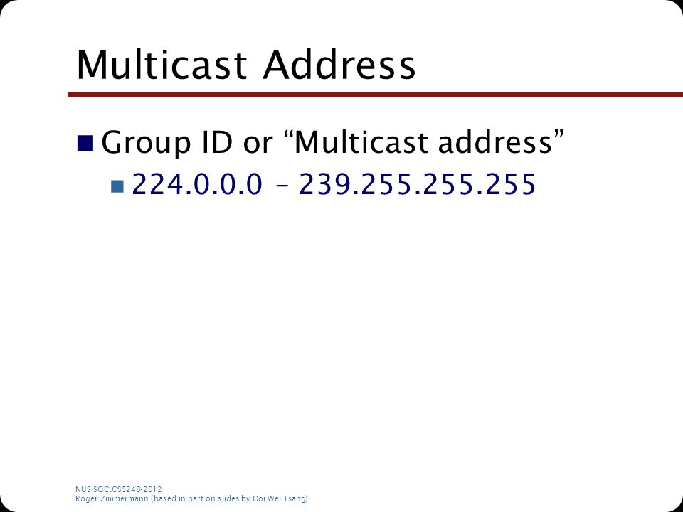 "NUS.SOC.CS5248-2012 Roger Zimmermann (based in part on slides by Ooi Wei Tsang) Multicast Address Group ID or ""Multicast address"" 224.0.0.0 – 239.255."