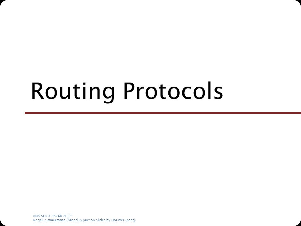 NUS.SOC.CS5248-2012 Roger Zimmermann (based in part on slides by Ooi Wei Tsang) Routing Protocols