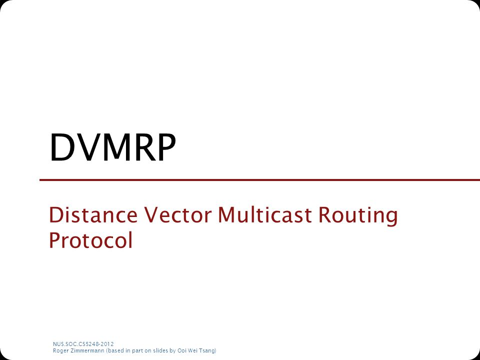 NUS.SOC.CS5248-2012 Roger Zimmermann (based in part on slides by Ooi Wei Tsang) DVMRP Distance Vector Multicast Routing Protocol