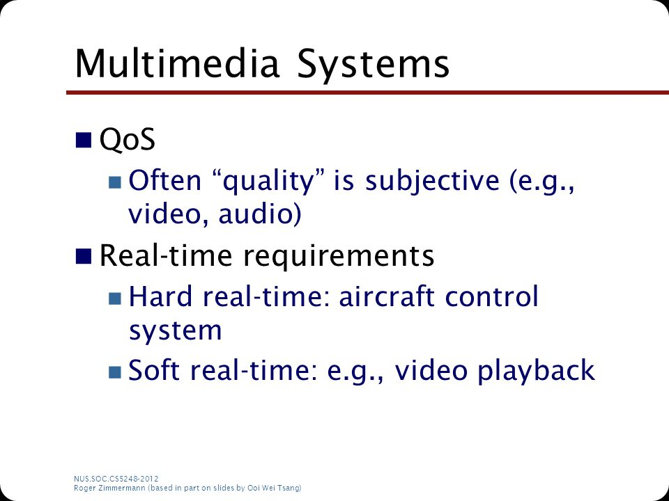 "NUS.SOC.CS5248-2012 Roger Zimmermann (based in part on slides by Ooi Wei Tsang) Multimedia Systems QoS Often ""quality"" is subjective (e.g., video, aud"