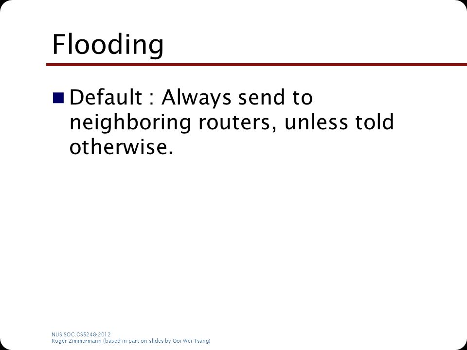 NUS.SOC.CS5248-2012 Roger Zimmermann (based in part on slides by Ooi Wei Tsang) Flooding Default : Always send to neighboring routers, unless told oth