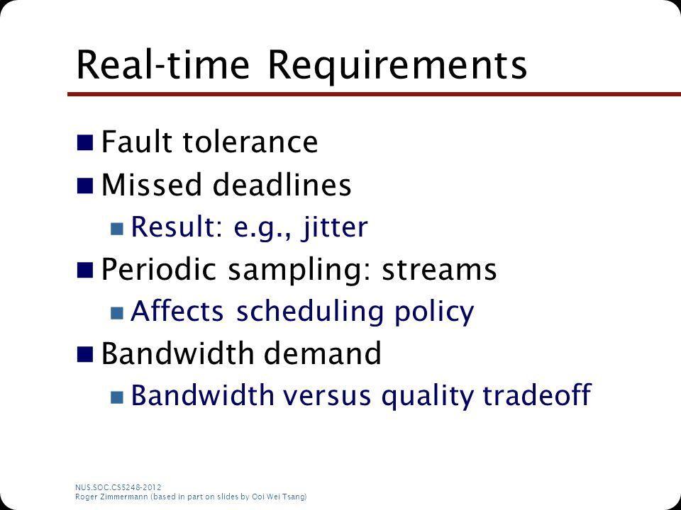 NUS.SOC.CS5248-2012 Roger Zimmermann (based in part on slides by Ooi Wei Tsang) Real-time Requirements Fault tolerance Missed deadlines Result: e.g.,